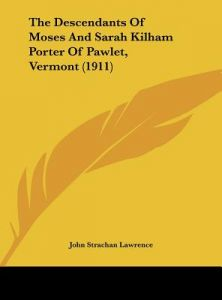 The Descendants of Moses and Sarah Kilham Porter of Pawlet, Vermont (1911) by John Strachan Lawrence - Hardcover