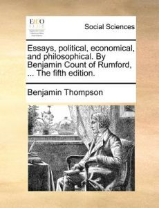 Essays, Political, Economical, and Philosophical. Benjamin Count of Rumford, ... the Fifth Edition. by Benjamin Thompson - Paperback