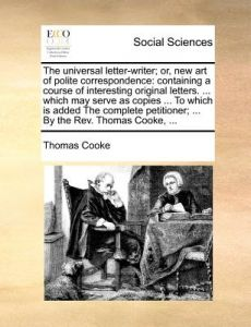 The Universal Letter-Writer; Or, New Art of Polite Correspondence: Containing a Course of Interesting Original Letters. ... Which May Serve as Copies by Thomas Cooke - Paperback