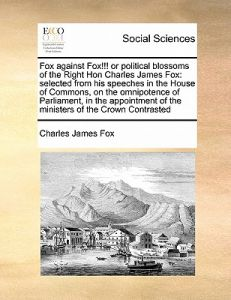 Fox Against Fox!!! or Political Blossoms of the Right Hon Charles James Fox: Selected from His Speeches in the House of Commons, on the Omnipotence of by Charles James Fox - Paperback