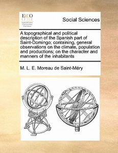 A   Topographical and Political Description of the Spanish Part of Saint-Domingo; Containing, General Observations on the Climate, Population and Prod by M. L. E. Moreau De Saint-Mry - Paperback