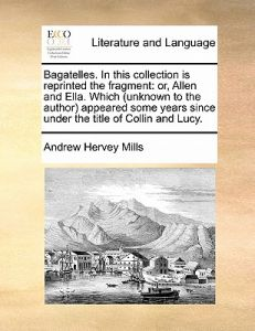 Bagatelles. in This Collection Is Reprinted the Fragment: Or, Allen and Ella. Which (Unknown to the Author) Appeared Some Years Since Under the Title by Andrew Hervey Mills - Paperback