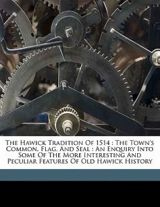 The Hawick Tradition of 1514: The Town's Common, Flag, and Seal: An Enquiry Into Some of the More Interesting and Peculiar Features of Old Hawick Hi by Matthew Robert Smith Craig - Paperback