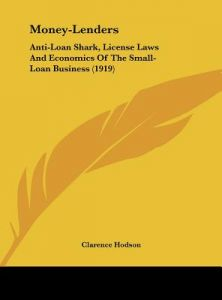 Money-Lenders: Anti-Loan Shark, License Laws and Economics of the Small-Loan Business (1919) by Clarence Hodson - Hardcover