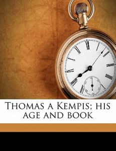 Thomas a Kempis; His Age and Book by James Edward Geoffrey De Montmorency, Jean Gerson - Paperback