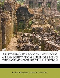 Aristophanes' Apology Including a Transcript from Euripides Being the Last Adventure of Balaustion by Robert Browning, Euripides - Paperback