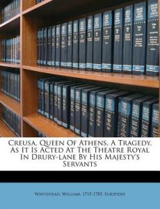Creusa, Queen of Athens. a Tragedy. as It Is Acted at the Theatre Royal in Drury-Lane by His Majesty's Servants by Whitehead William 1715-1785, Euripides, Whitehead William Euripides - Paperback