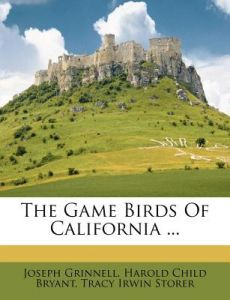 The Game Birds of California ... by Joseph Grinnell, Harold Child Bryant, Tracy Irwin Storer - Paperback