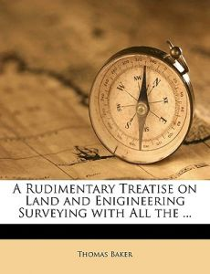 A Rudimentary Treatise on Land and Enigineering Surveying with All the ... by Thomas Baker - Paperback