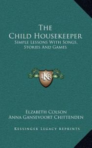 The Child Housekeeper: Simple Lessons with Songs, Stories and Games by Elzabeth Colson, Anna Gansevoort Chittenden - Hardcover