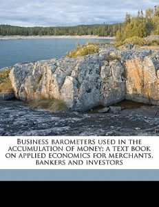 Business Barometers Used in the Accumulation of Money; A Text Book on Applied Economics for Merchants by Roger Ward Babson - Paperback