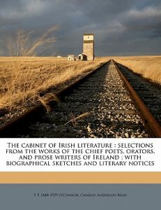 The Cabinet of Irish Literature: Selections from the Works of the Chief Poets, Orators, and Prose Writers of Ireland; With Biographical Sketches and L by T. P. 1848 O'Connor, Charles Anderson Read - Paperback