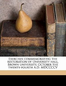Exercises Commemorating the Restoration of University Hall, Brown University, October the Twenty-Fourth A.D. MDCCCC by Governor President William H. P. Faunce - Paperback