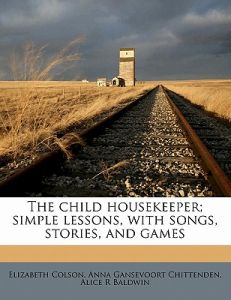 The Child Housekeeper; Simple Lessons, with Songs, Stories, and Games by Elizabeth Colson, Anna Gansevoort Chittenden, Alice R. Baldwin - Paperback