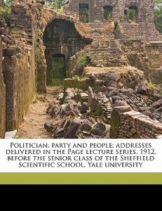 Politician, Party and People; Addresses Delivered in the Page Lecture Series, 1912, Before the Senior Class of the Sheffield Scientific School, Yale U by Henry Crosby Emery - Paperback