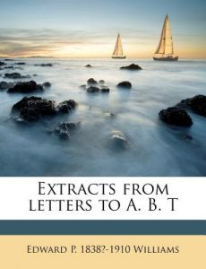 Extracts from Letters to A. B. T by Edward P. 1838 Williams - Paperback