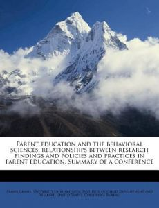 Parent Education and the Behavioral Sciences; Relationships Between Research Findings and Policies and Practices in Parent Education. Summary of a Con by Armin Grams, University of Minnesota Institute of Ch, United States Children's Bureau - Paperbac