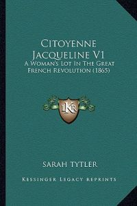 Citoyenne Jacqueline V1: A Woman's Lot in the Great French Revolution (1865) by Sarah Tytler - Paperback