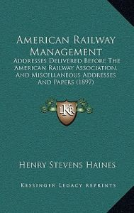 American Railway Management: Addresses Delivered Before the American Railway Association, and Miscellaneous Addresses and Papers (1897) by Henry Stevens Haines - Hardcover