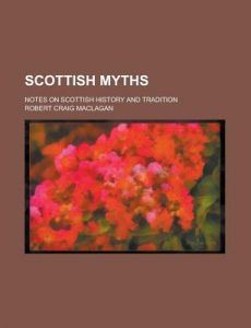 Scottish Myths; Notes on Scottish History and Tradition by Robert Craig Maclagan - Paperback