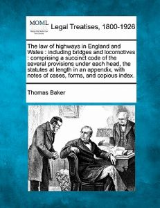 The Law of Highways in England and Wales: Including Bridges and Locomotives: Comprising a Succinct Code of the Several Provisions Under Each Head, the by Thomas Baker - Paperback