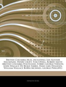 Articles on British Columbia Mlas, Including: Ian Alistair MacKenzie, Henry Croft, Tom Uphill, Robert Smith (British Columbia Politician), Forbes Geor by Hephaestus Books - Paperback
