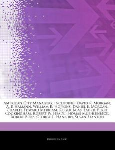 Articles on American City Managers, Including: David R. Morgan, A. P. Hamann, William R. Hopkins, Daniel E. Morgan, Charles Edward Merriam, Roger Boas by Hephaestus Books - Paperback