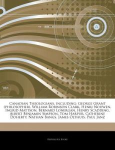 Articles on Canadian Theologians, Including: George Grant (Philosopher), William Robinson Clark, Henri Nouwen, Ingrid Mattson, Bernard Lonergan, Henry by Hephaestus Books - Paperback