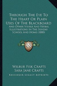 Through the Eye to the Heart or Plain Uses of the Blackboard: And Other Visible and Verbal Illustrations in the Sunday School and Home (1880) by Wilbur Fisk Crafts, Sara Jane Crafts - Paperback