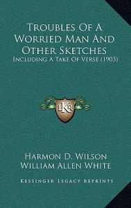 Troubles of a Worried Man and Other Sketches: Including a Take of Verse (1903) by Harmon D. Wilson, Albert T. Reid, William Allen White - Hardcover
