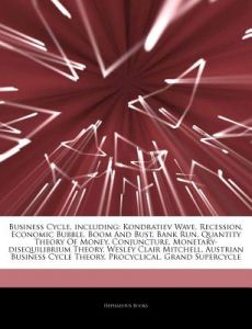 Articles on Business Cycle, Including: Kondratiev Wave, Recession, Economic Bubble, Boom and Bust, Bank Run, Quantity Theory of Money, Conjuncture, Mo by Hephaestus Books - Paperback