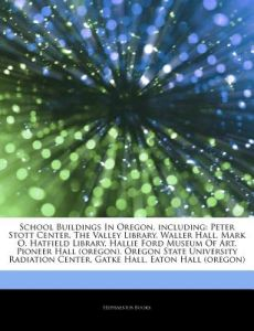 Articles on School Buildings in Oregon, Including: Peter Stott Center, the Valley Library, Waller Hall, Mark O. Hatfield Library, Hallie Ford Museum o by Hephaestus Books - Paperback