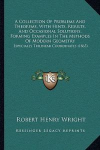 A   Collection of Problems and Theorems, with Hints, Results, and Occasional Solutions, Forming Examples in the Methods of Modern Geometry: Especially by Robert Henry Wright - Paperback