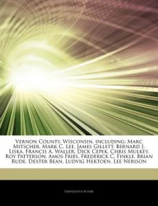 Articles on Vernon County, Wisconsin, Including: Marc Mitscher, Mark C. Lee, James Gillett, Bernard J. Liska, Francis A. Waller, Dick Cepek, Chris Mul by Hephaestus Books - Paperback