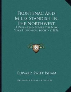 Frontenac and Miles Standish in the Northwest: A Paper Read Before the New York Historical Society (1889) by Edward Swift Isham - Paperback