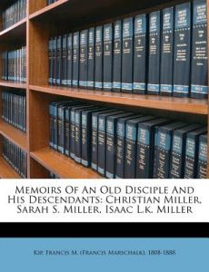 Memoirs of an Old Disciple and His Descendants: Christian Miller, Sarah S. Miller, Isaac L.K. Miller by Francis M. Kip - Paperback