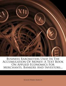 Business Barometers Used in the Accumulation of Money: A Text Book on Applied Economics for Merchants, Bankers and Investors... by Roger Ward Babson - Paperback