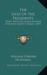 The Lives of the Presidents: James Madison, James Monroe and John Quincy Adams (1887) by William Osborn Stoddard - Hardcover