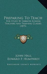 Preparing to Teach: For Study by Sabbath-School Teachers and Training Classes (1875) by John Hall, Edward P. Humphrey, William Henry Green - Hardcover