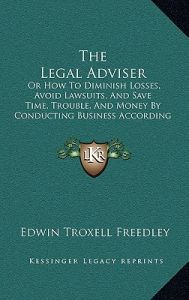 The Legal Adviser: Or How to Diminish Losses, Avoid Lawsuits, and Save Time, Trouble, and Money Conducting Business According to Law ( by Edwin Troxell Freedley - Hardcover