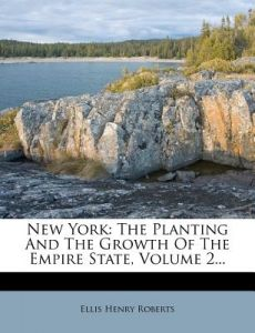 New York: The Planting and the Growth of the Empire State, Volume 2... by Ellis Henry Roberts - Paperback