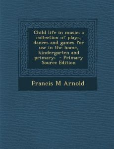 Child Life in Music; A Collection of Plays, Dances and Games for Use in the Home, Kindergarten and Primary; by Francis M. Arnold - Paperback
