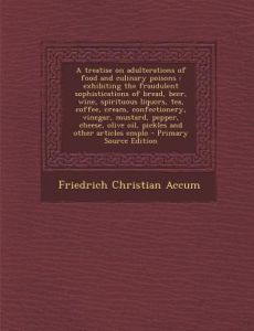 A   Treatise on Adulterations of Food and Culinary Poisons: Exhibiting the Fraudulent Sophistications of Bread, Beer, Wine, Spirituous Liquors, Tea, C by Friedrich Accum - Paperback