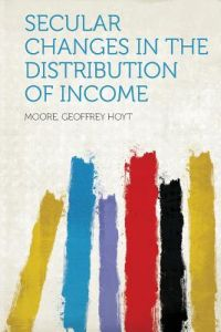 Secular Changes in the Distribution of Income by Moore Geoffrey Hoyt - Paperback