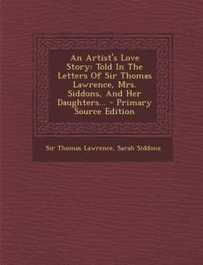 An Artist's Love Story: Told in the Letters of Sir Thomas Lawrence, Mrs. Siddons, and Her Daughters... - Primary Source Edition by Thomas Lawrence, Sarah Siddons - Paperback