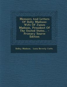 Memoirs and Letters of Dolly Madison: Wife of James Madison, President of the United States... by Dolley Madison, Lucia Beverly Cutts - Paperback