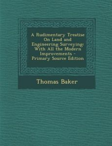 A Rudimentary Treatise on Land and Engineering Surveying: With All the Modern Improvements - Primary Source Edition by Thomas Baker - Paperback