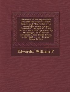 Narrative of the Capture and Providential Escape of Misses Frances and Almira Hall: Two Respectable Young Women (Sisters) of the Ages of 16 and 18, Wh by William P. Edwards - Paperback