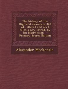 The History of the Highland Clearances. [2d Ed., Altered and REV.] with a New Introd. Ian MacPherson by Alexander MacKenzie - Paperback