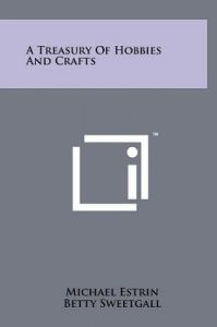 A Treasury of Hobbies and Crafts by Michael Estrin, Betty Sweetgall - Hardcover